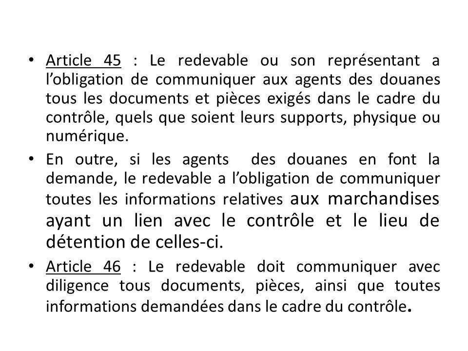 Article 45 : Le redevable ou son représentant a l'obligation de communiquer aux agents des douanes tous les documents et pièces exigés dans le cadre d