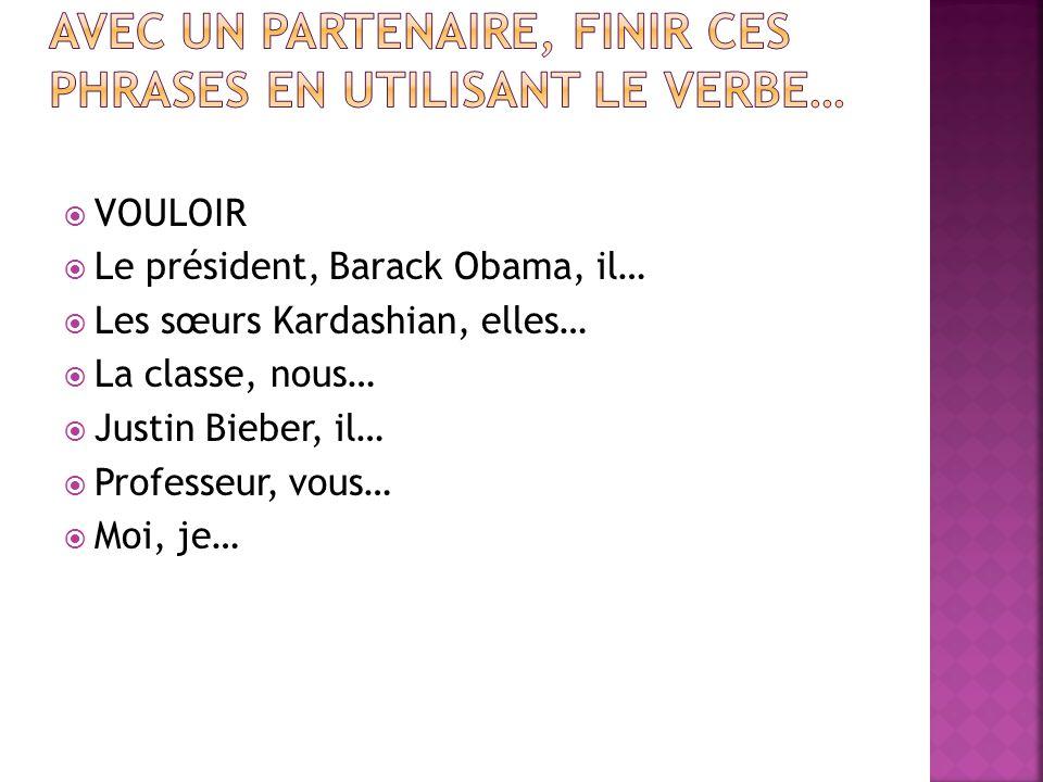  VOULOIR  Le président, Barack Obama, il…  Les sœurs Kardashian, elles…  La classe, nous…  Justin Bieber, il…  Professeur, vous…  Moi, je…