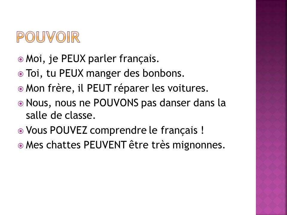  Moi, je PEUX parler français.  Toi, tu PEUX manger des bonbons.  Mon frère, il PEUT réparer les voitures.  Nous, nous ne POUVONS pas danser dans