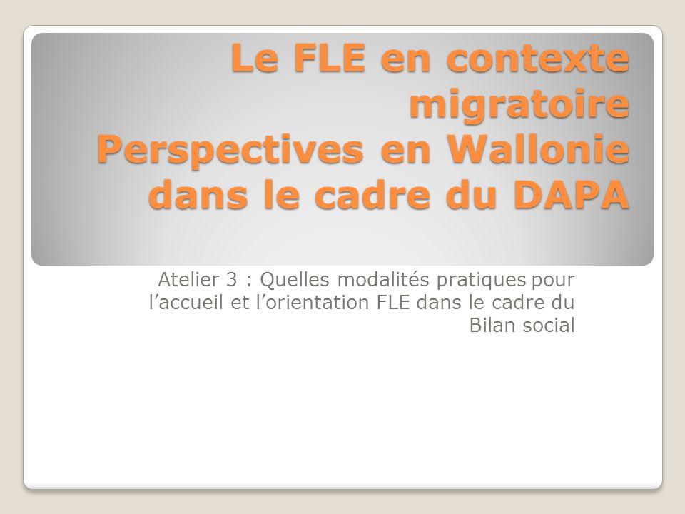 Le FLE en contexte migratoire Perspectives en Wallonie dans le cadre du DAPA Atelier 3 : Quelles modalités pratiques pour l'accueil et l'orientation F