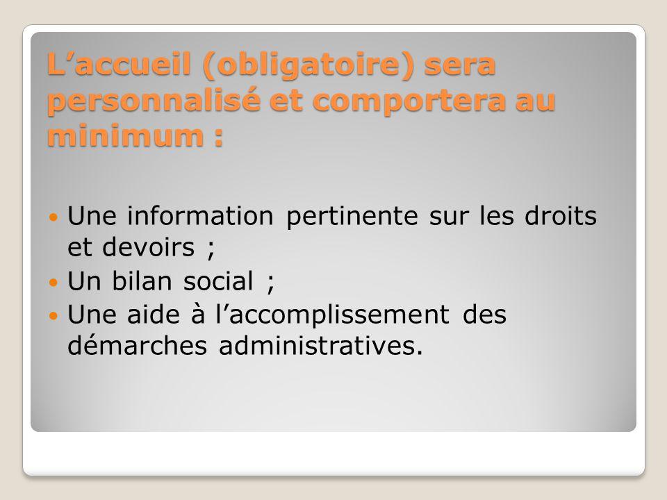 L'accueil (obligatoire) sera personnalisé et comportera au minimum : Une information pertinente sur les droits et devoirs ; Un bilan social ; Une aide