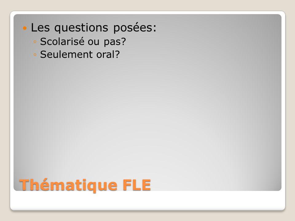Thématique FLE Les questions posées: ◦Scolarisé ou pas? ◦Seulement oral?