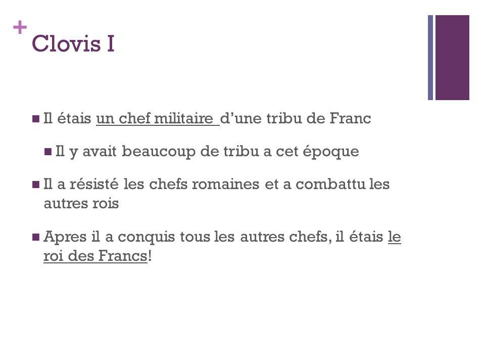 + Clovis I Il étais un chef militaire d'une tribu de Franc Il y avait beaucoup de tribu a cet époque Il a résisté les chefs romaines et a combattu les