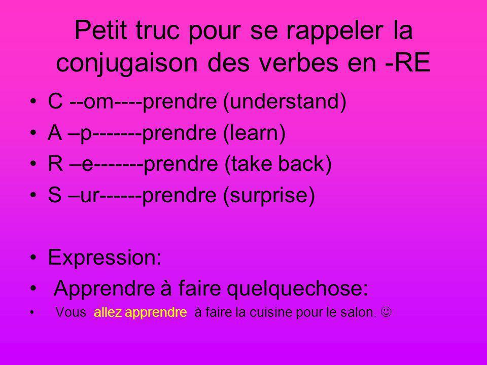 Petit truc pour se rappeler la conjugaison des verbes en -RE C --om----prendre (understand) A –p-------prendre (learn) R –e-------prendre (take back) S –ur------prendre (surprise) Expression: Apprendre à faire quelquechose: Vous allez apprendre à faire la cuisine pour le salon.