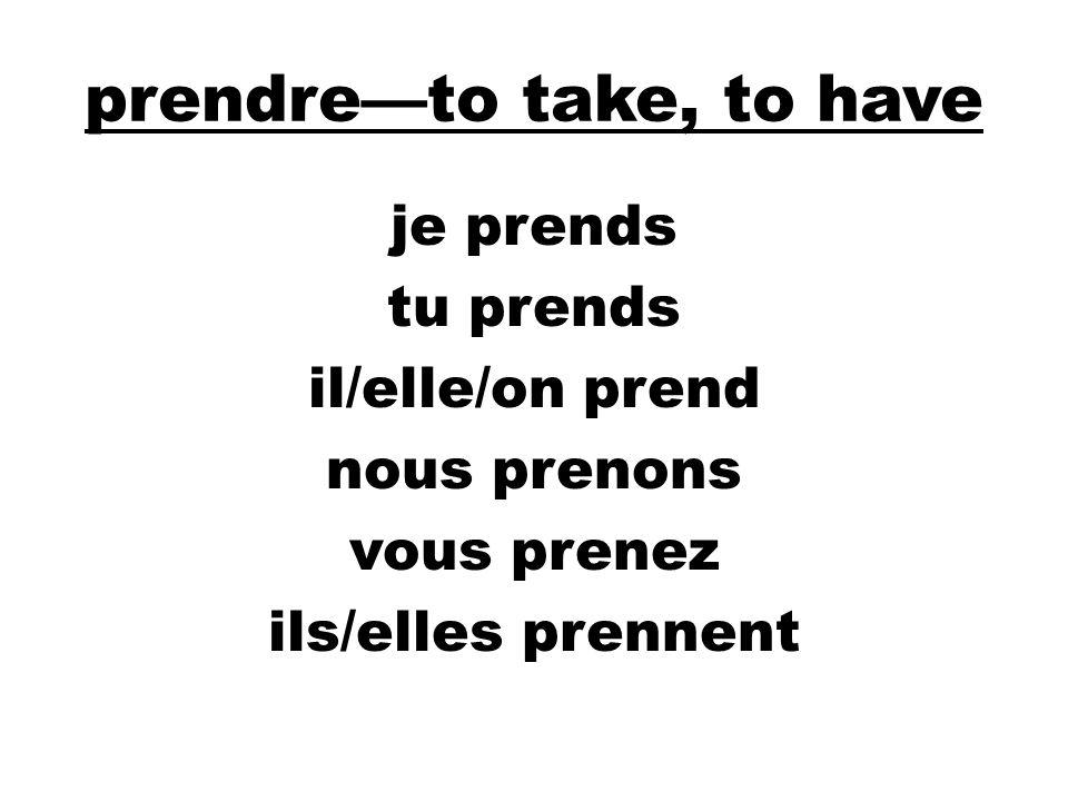 prendre—to take, to have je prends tu prends il/elle/on prend nous prenons vous prenez ils/elles prennent