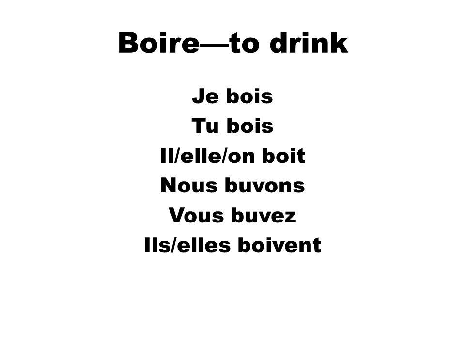 Boire—to drink Je bois Tu bois Il/elle/on boit Nous buvons Vous buvez Ils/elles boivent