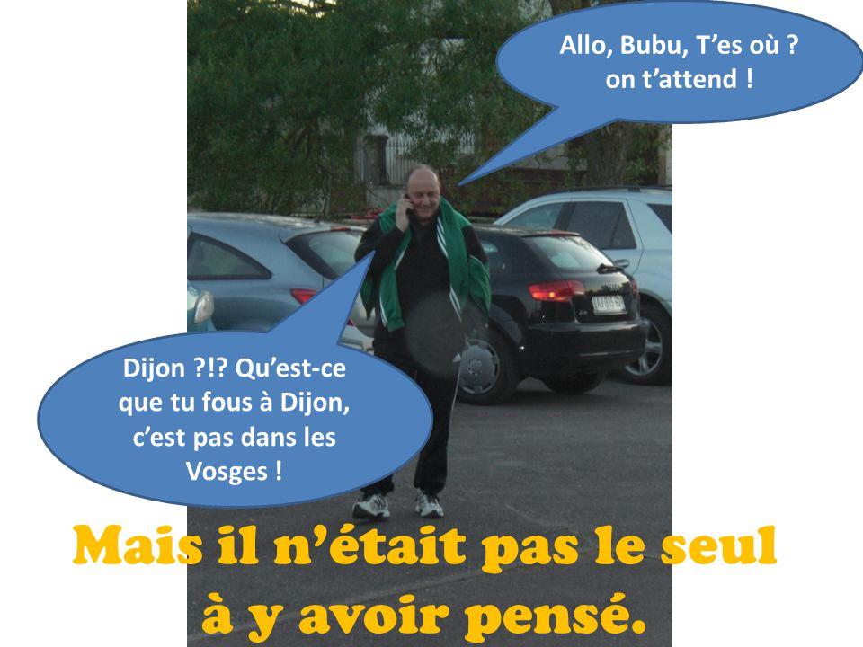 Mais il n'était pas le seul à y avoir pensé. Allo, Bubu, T'es où ? on t'attend ! Dijon ?!? Qu'est-ce que tu fous à Dijon, c'est pas dans les Vosges !
