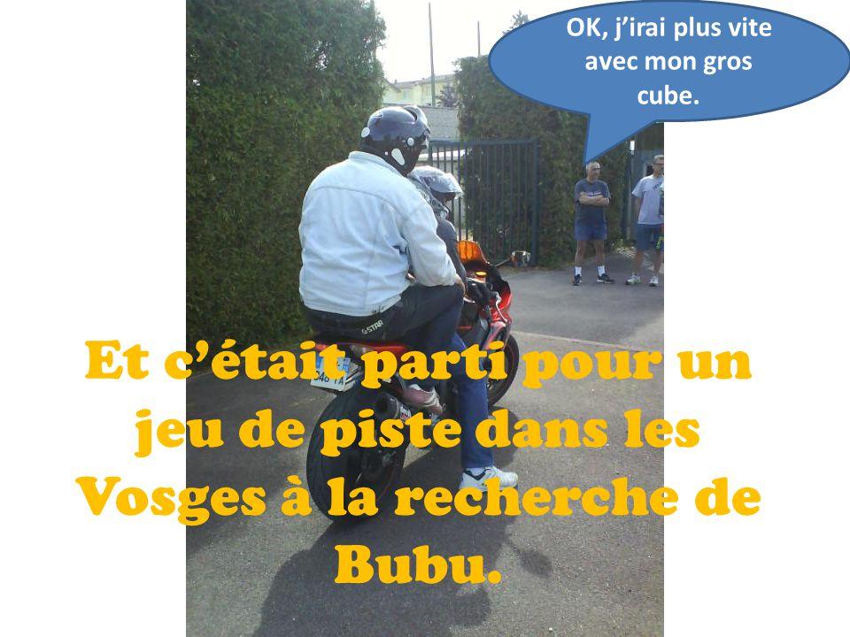 Et c'était parti pour un jeu de piste dans les Vosges à la recherche de Bubu. OK, j'irai plus vite avec mon gros cube.