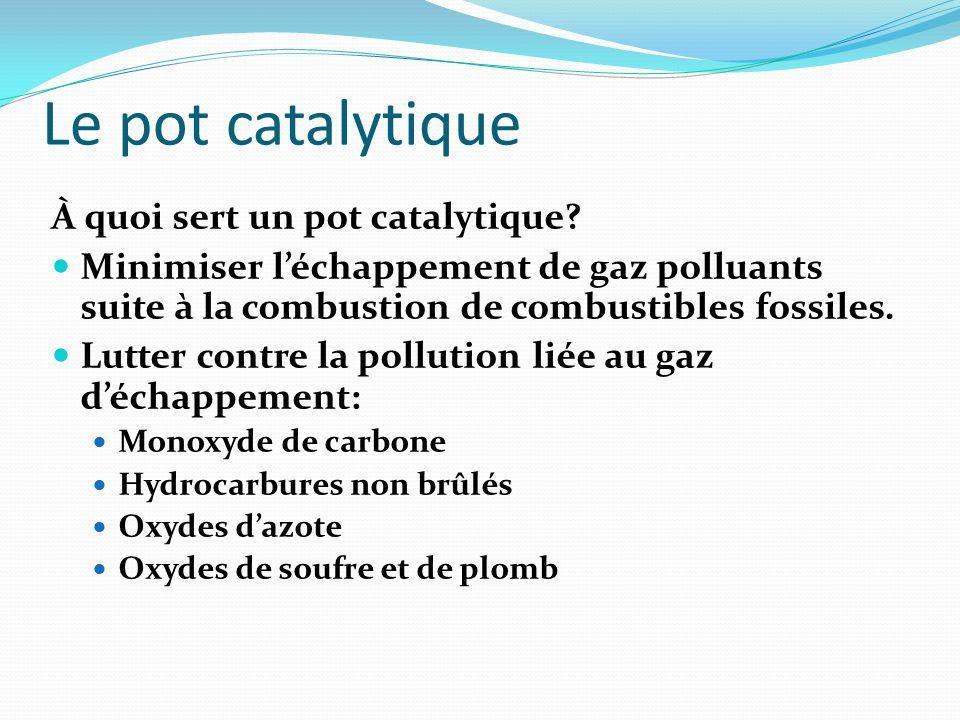 Le pot catalytique À quoi sert un pot catalytique? Minimiser l'échappement de gaz polluants suite à la combustion de combustibles fossiles. Lutter con