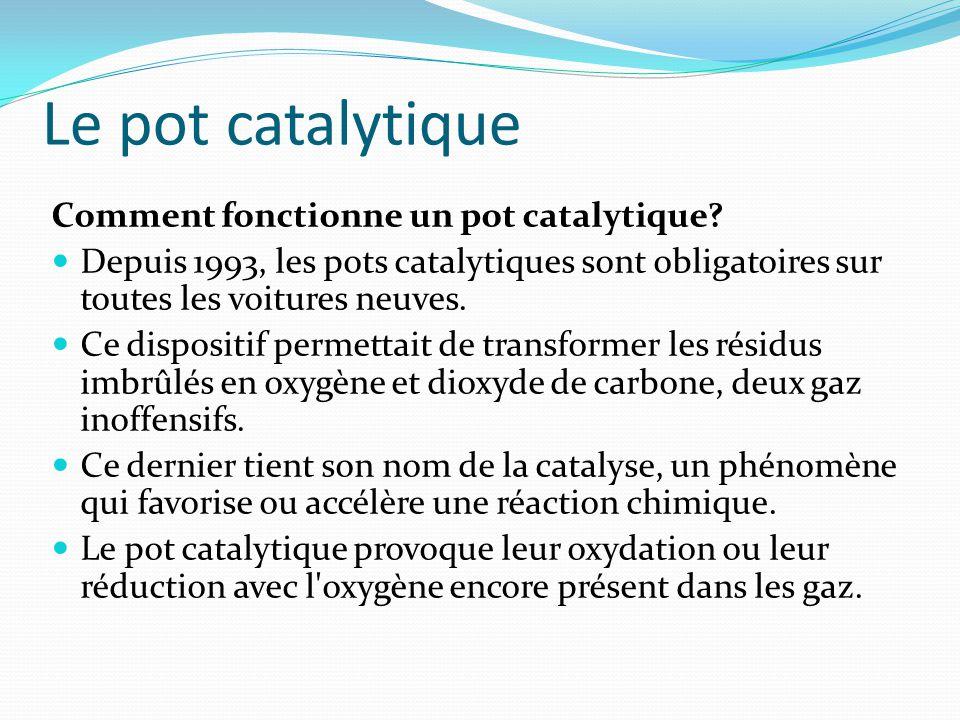 Le pot catalytique Comment fonctionne un pot catalytique? Depuis 1993, les pots catalytiques sont obligatoires sur toutes les voitures neuves. Ce disp