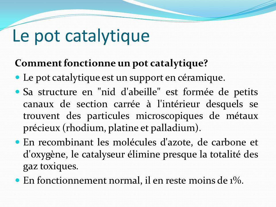 Le pot catalytique Comment fonctionne un pot catalytique? Le pot catalytique est un support en céramique. Sa structure en