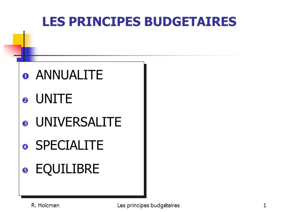 R. HolcmanLes principes budgétaires1 LES PRINCIPES BUDGETAIRES  ANNUALITE  UNITE  UNIVERSALITE  SPECIALITE  EQUILIBRE  ANNUALITE  UNITE  UNIVE