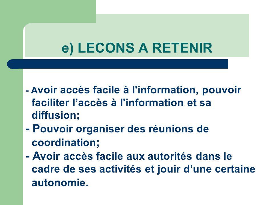e) LECONS A RETENIR - A voir accès facile à l information, pouvoir faciliter l'accès à l information et sa diffusion; - P ouvoir organiser des réunions de coordination ; - A voir accès facile aux autorités dans le cadre de ses activités et jouir d'une certaine autonomie.