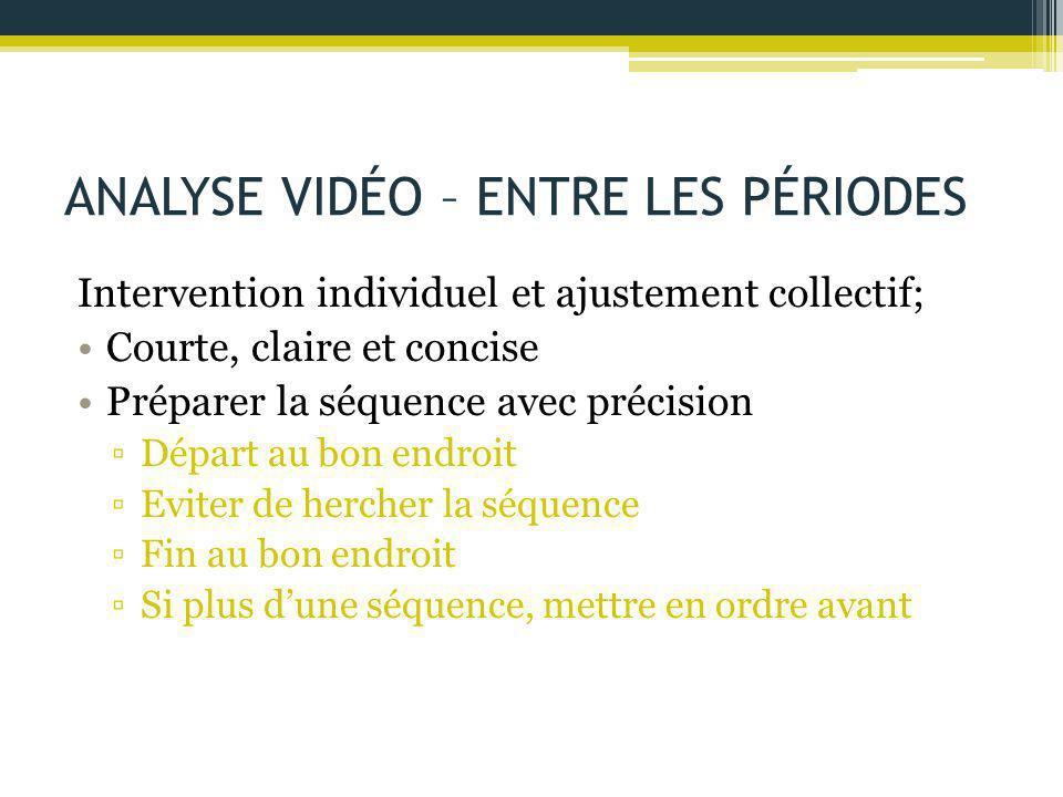ANALYSE VIDÉO – ENTRE LES PÉRIODES Intervention individuel et ajustement collectif; Courte, claire et concise Préparer la séquence avec précision ▫Dép