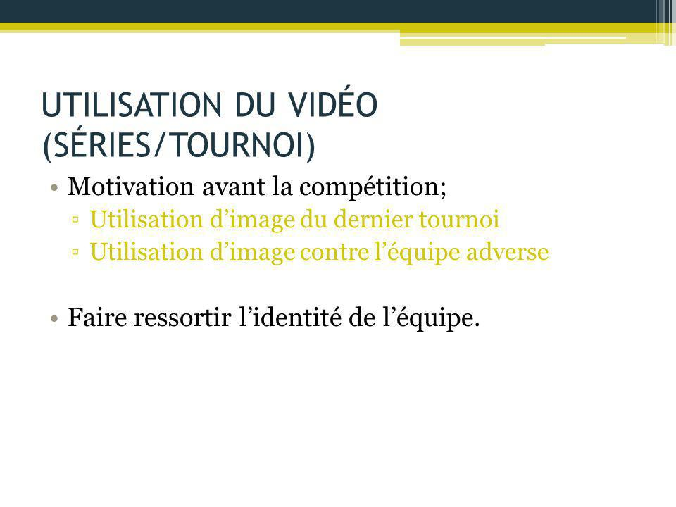 UTILISATION DU VIDÉO (SÉRIES/TOURNOI) Motivation avant la compétition; ▫Utilisation d'image du dernier tournoi ▫Utilisation d'image contre l'équipe ad