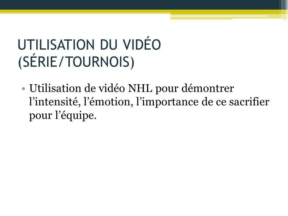 UTILISATION DU VIDÉO (SÉRIE/TOURNOIS) Utilisation de vidéo NHL pour démontrer l'intensité, l'émotion, l'importance de ce sacrifier pour l'équipe.