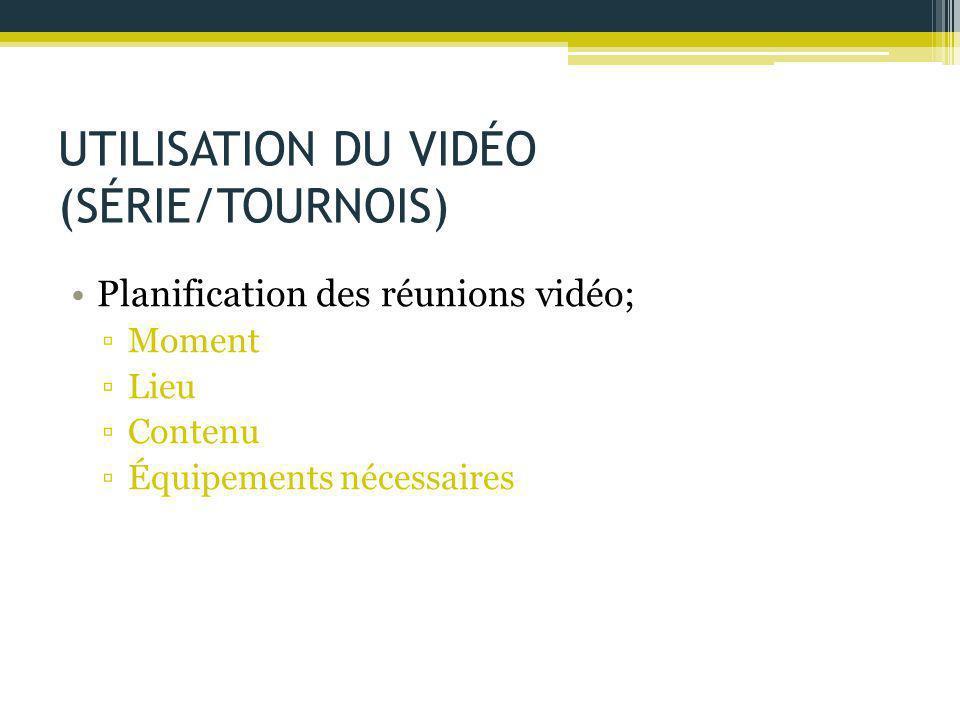 UTILISATION DU VIDÉO (SÉRIE/TOURNOIS) Planification des réunions vidéo; ▫Moment ▫Lieu ▫Contenu ▫Équipements nécessaires