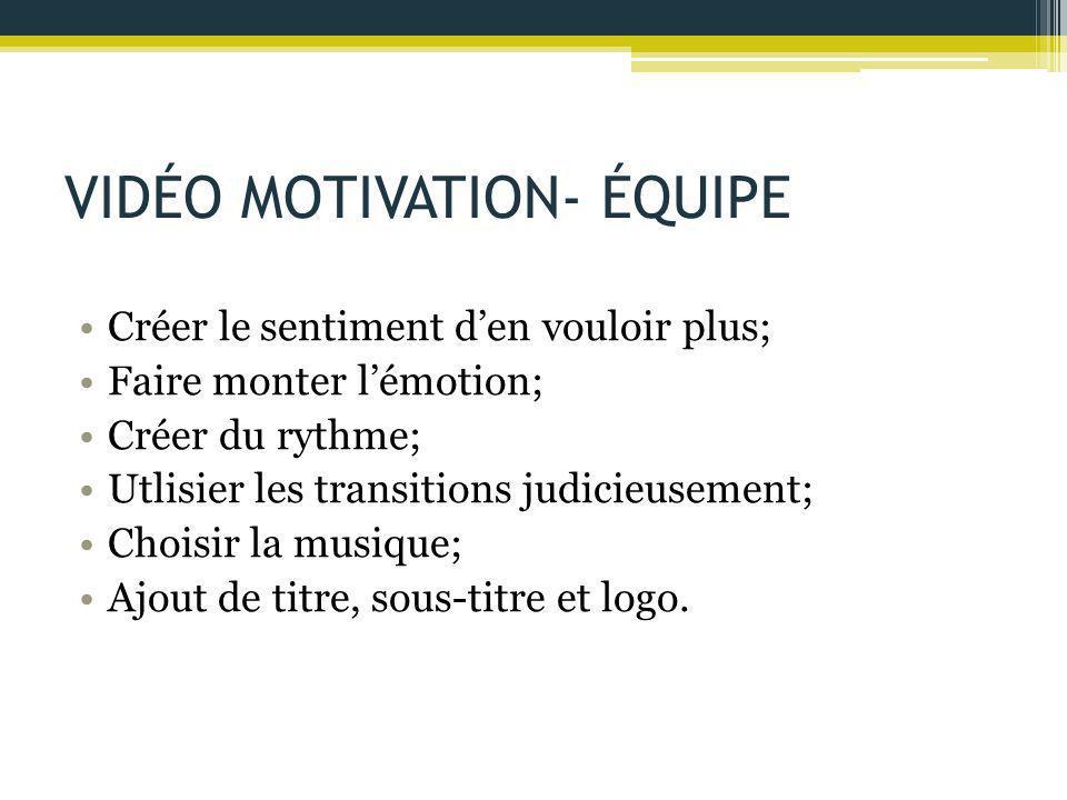 VIDÉO MOTIVATION- ÉQUIPE Créer le sentiment d'en vouloir plus; Faire monter l'émotion; Créer du rythme; Utlisier les transitions judicieusement; Chois