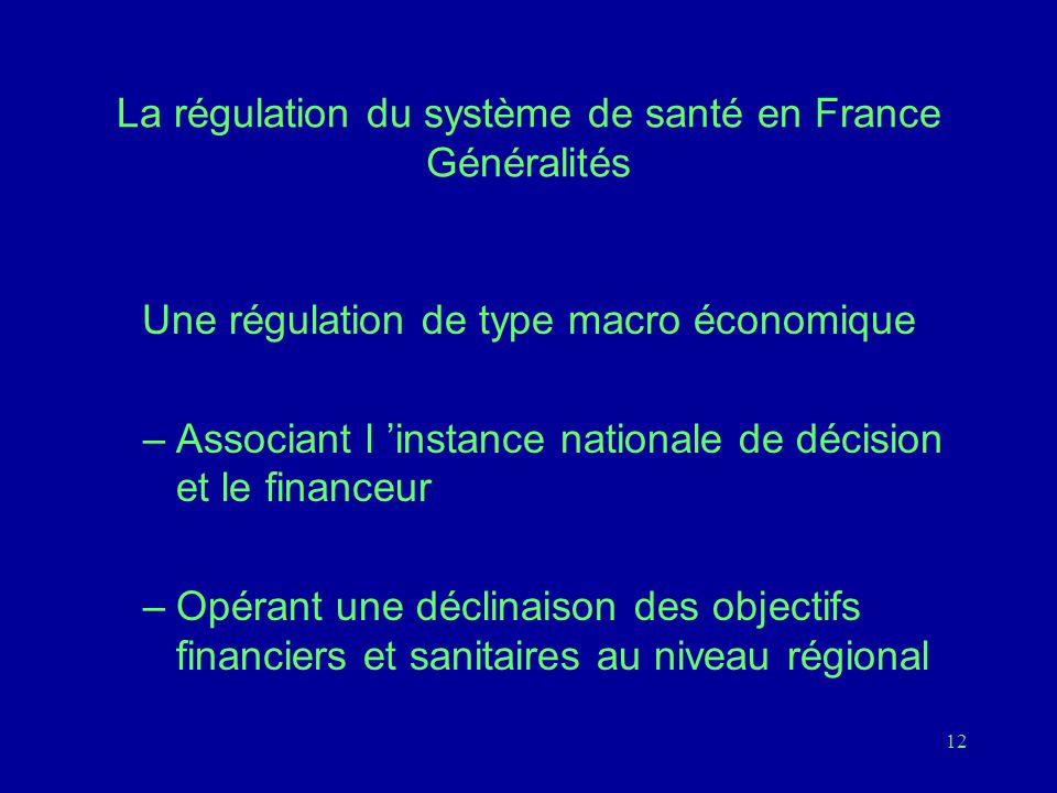 12 La régulation du système de santé en France Généralités Une régulation de type macro économique –Associant l 'instance nationale de décision et le financeur –Opérant une déclinaison des objectifs financiers et sanitaires au niveau régional