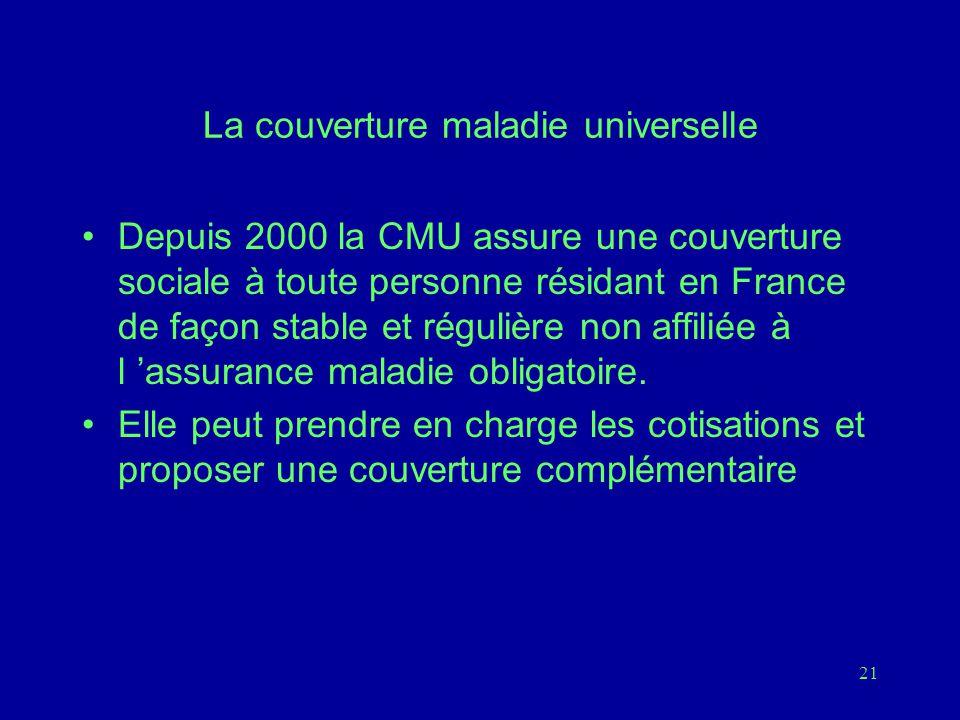 21 La couverture maladie universelle Depuis 2000 la CMU assure une couverture sociale à toute personne résidant en France de façon stable et régulière non affiliée à l 'assurance maladie obligatoire.