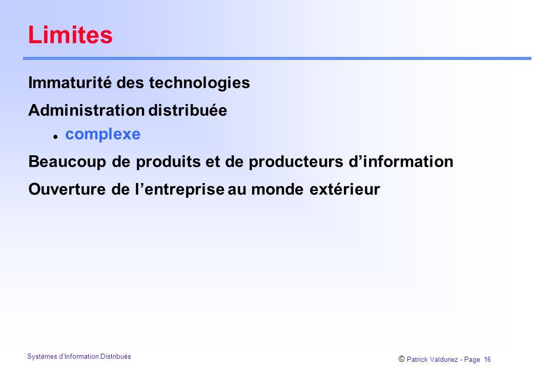 © Patrick Valduriez - Page 16 Systèmes d'Information Distribués Limites Immaturité des technologies Administration distribuée l complexe Beaucoup de produits et de producteurs d'information Ouverture de l'entreprise au monde extérieur