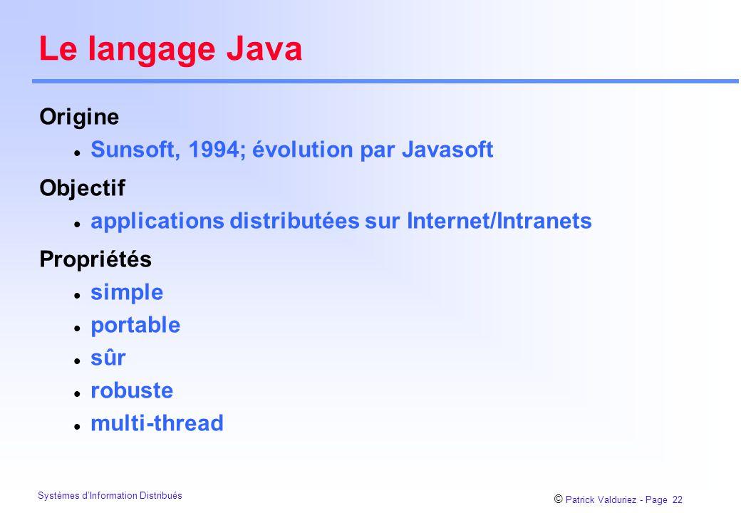 © Patrick Valduriez - Page 22 Systèmes d'Information Distribués Le langage Java Origine l Sunsoft, 1994; évolution par Javasoft Objectif l applications distributées sur Internet/Intranets Propriétés l simple l portable l sûr l robuste l multi-thread