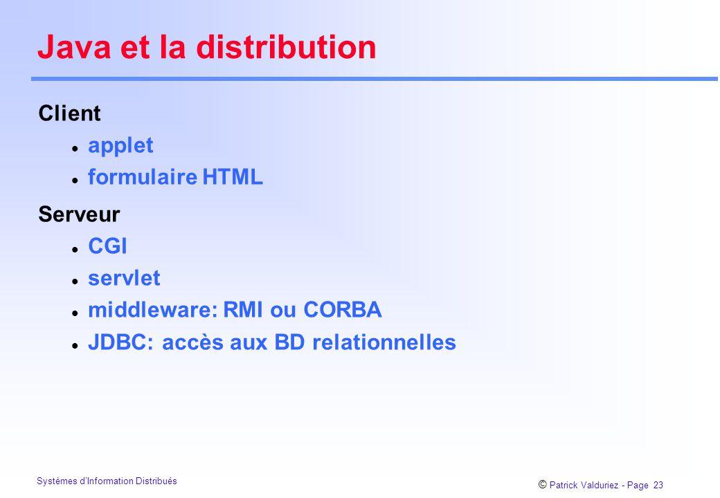 © Patrick Valduriez - Page 24 Systèmes d'Information Distribués RMI versus Corba Corba architectures sophistiquées multi-langage uniquement les types IDL gestion mémoire locale mûr standard RMI architecture simple tout en Java tout Java est supporté ramasse-miette distribué nouveau non standard