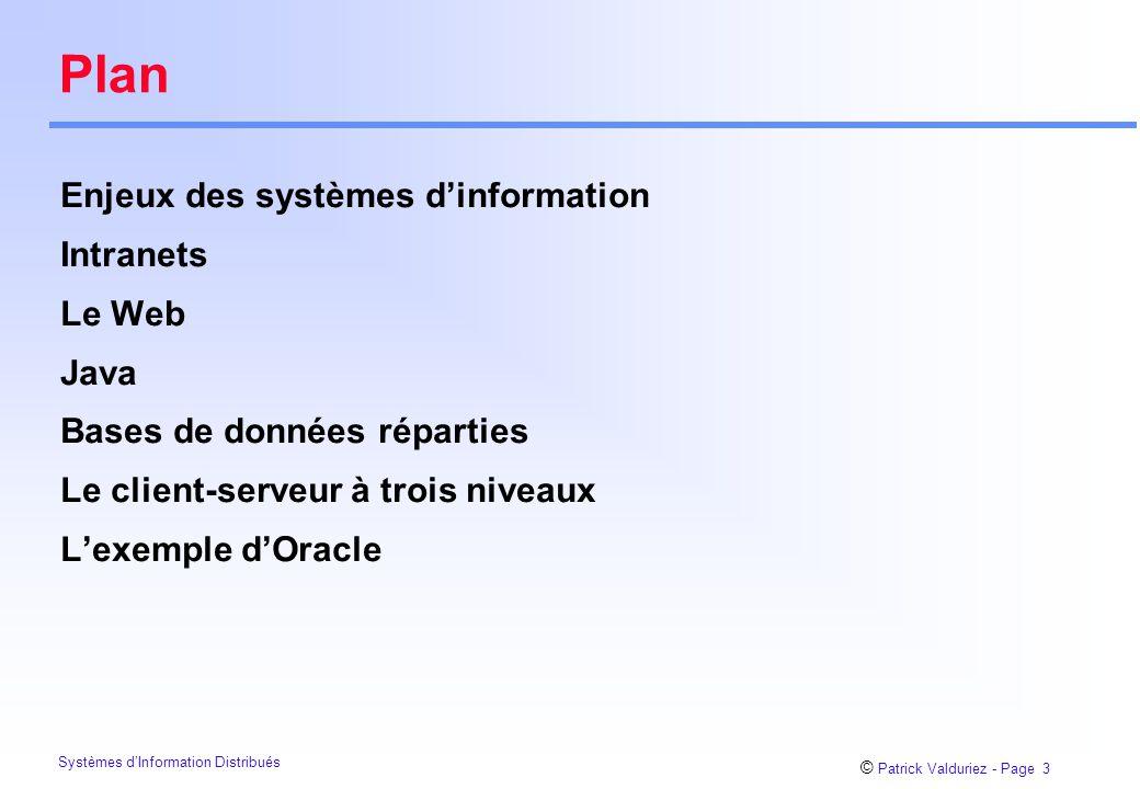 © Patrick Valduriez - Page 3 Systèmes d'Information Distribués Plan Enjeux des systèmes d'information Intranets Le Web Java Bases de données réparties Le client-serveur à trois niveaux L'exemple d'Oracle