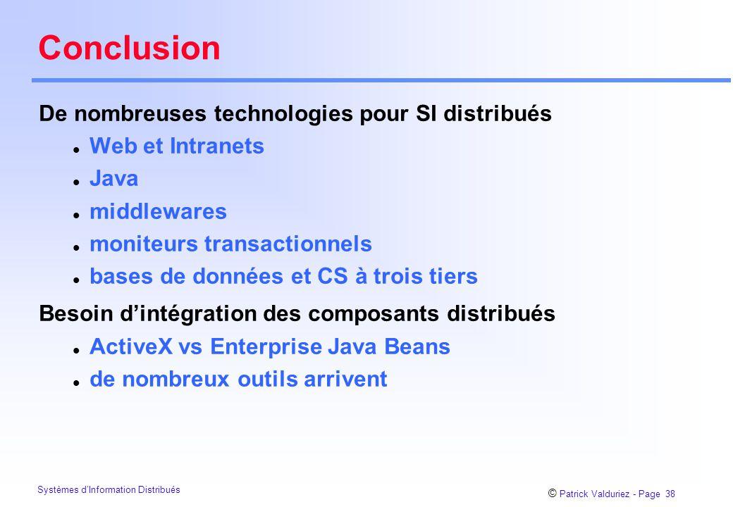 © Patrick Valduriez - Page 38 Systèmes d'Information Distribués Conclusion De nombreuses technologies pour SI distribués l Web et Intranets l Java l middlewares l moniteurs transactionnels l bases de données et CS à trois tiers Besoin d'intégration des composants distribués l ActiveX vs Enterprise Java Beans l de nombreux outils arrivent