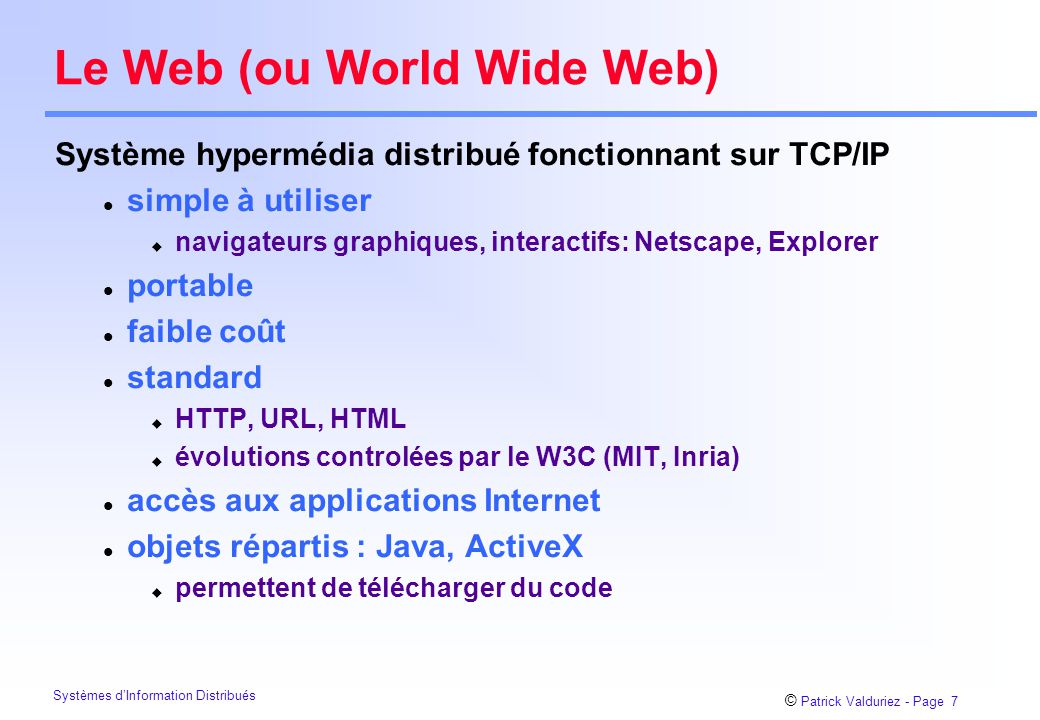 © Patrick Valduriez - Page 7 Systèmes d'Information Distribués Le Web (ou World Wide Web) Système hypermédia distribué fonctionnant sur TCP/IP l simple à utiliser u navigateurs graphiques, interactifs: Netscape, Explorer l portable l faible coût l standard u HTTP, URL, HTML u évolutions controlées par le W3C (MIT, Inria) l accès aux applications Internet l objets répartis : Java, ActiveX u permettent de télécharger du code