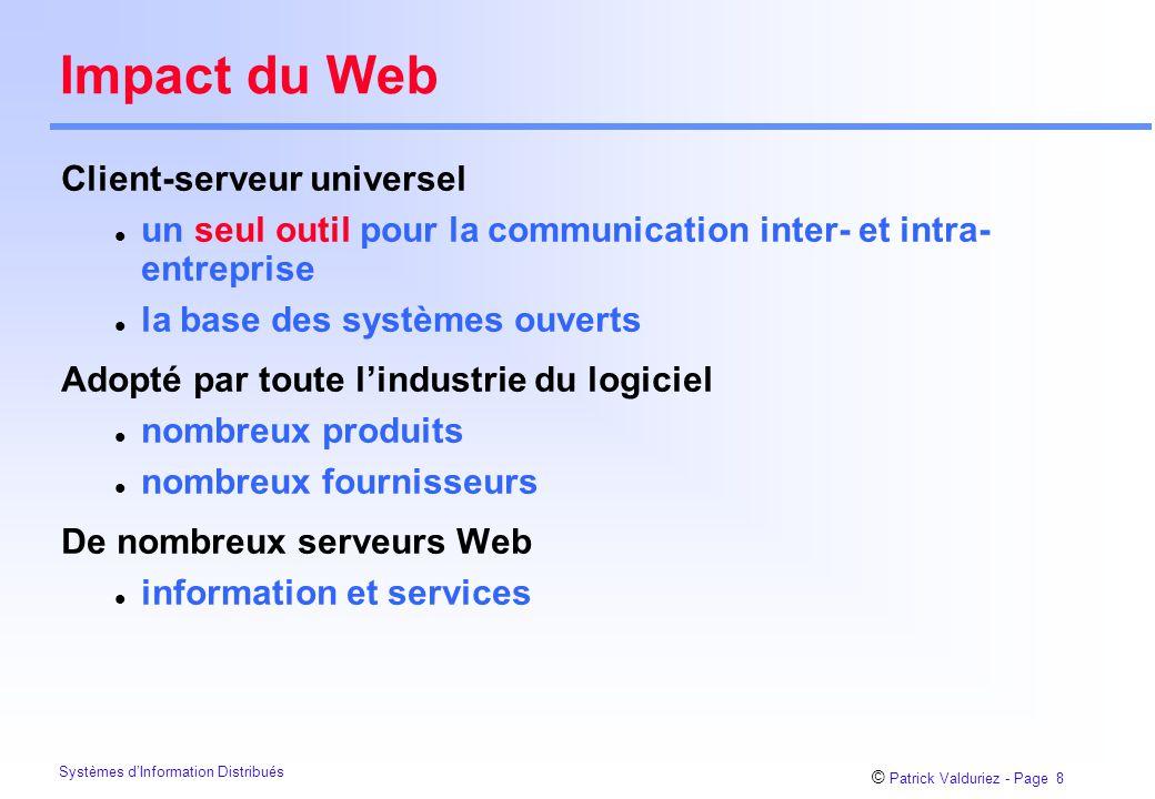 © Patrick Valduriez - Page 8 Systèmes d'Information Distribués Impact du Web Client-serveur universel l un seul outil pour la communication inter- et intra- entreprise l la base des systèmes ouverts Adopté par toute l'industrie du logiciel l nombreux produits l nombreux fournisseurs De nombreux serveurs Web l information et services
