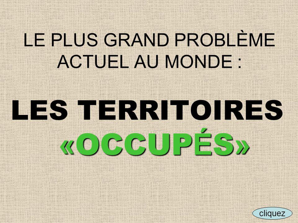 « OCCUP É S » LE PLUS GRAND PROBLÈME ACTUEL AU MONDE : LES TERRITOIRES « OCCUP É S » cliquez