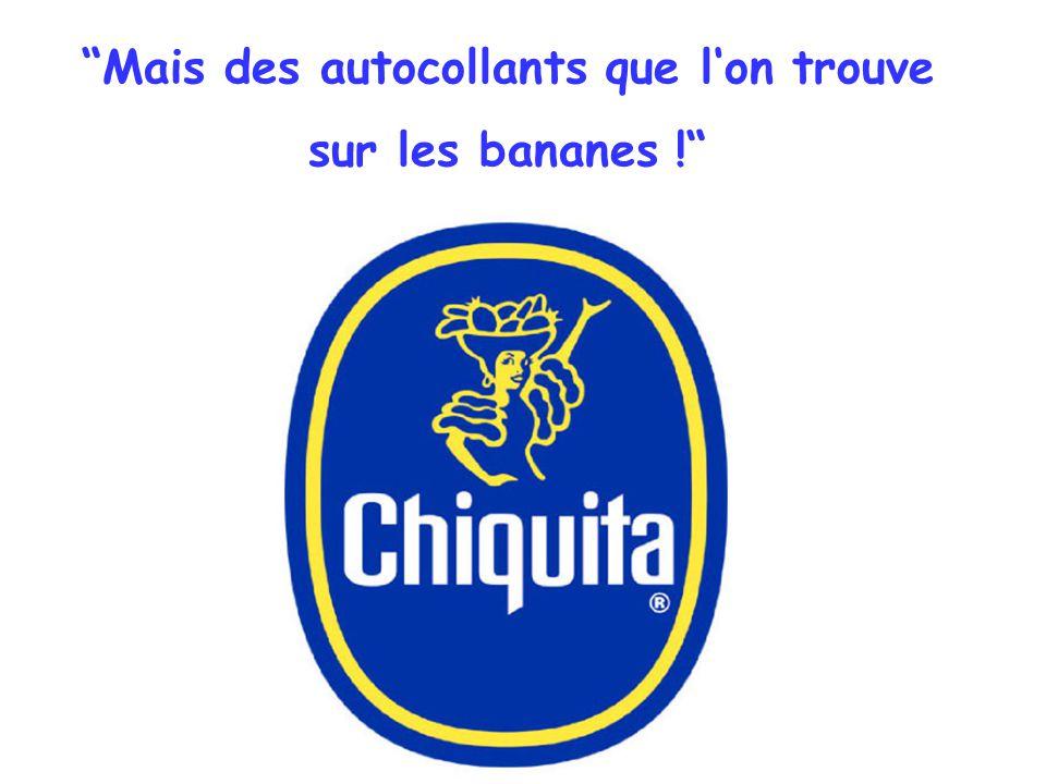 Mais des autocollants que l'on trouve sur les bananes !