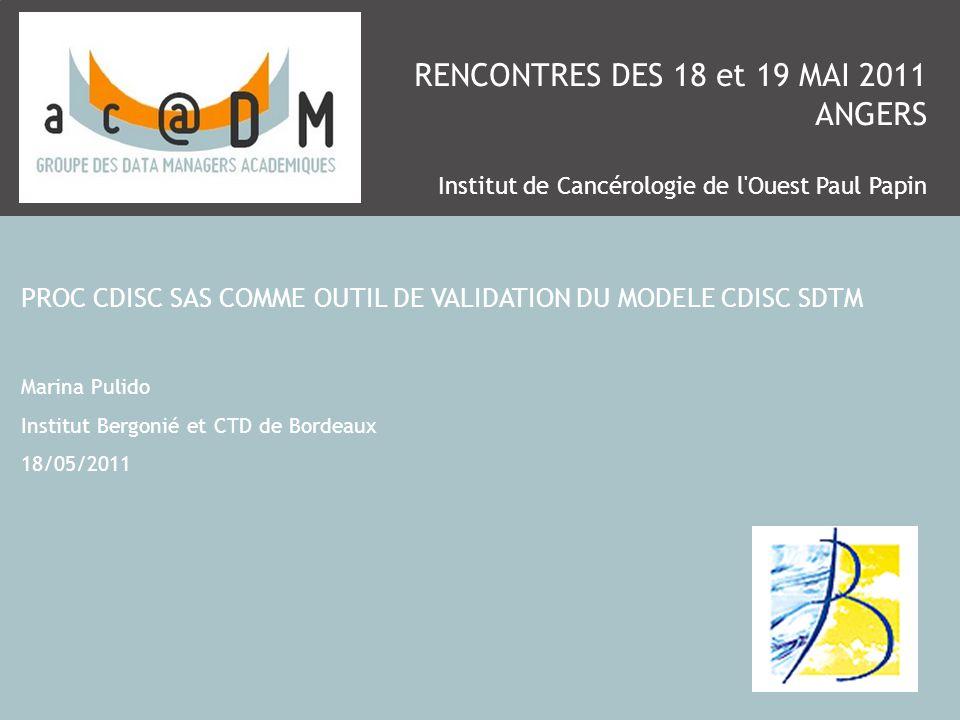 RENCONTRES DES 18 et 19 MAI 2011 ANGERS Institut de Cancérologie de l'Ouest Paul Papin PROC CDISC SAS COMME OUTIL DE VALIDATION DU MODELE CDISC SDTM M