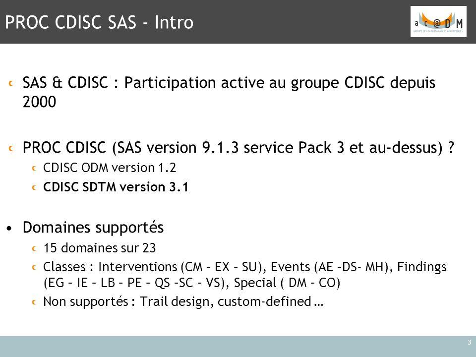 PROC CDISC SAS - Intro 3 SAS & CDISC : Participation active au groupe CDISC depuis 2000 PROC CDISC (SAS version 9.1.3 service Pack 3 et au-dessus) ? C