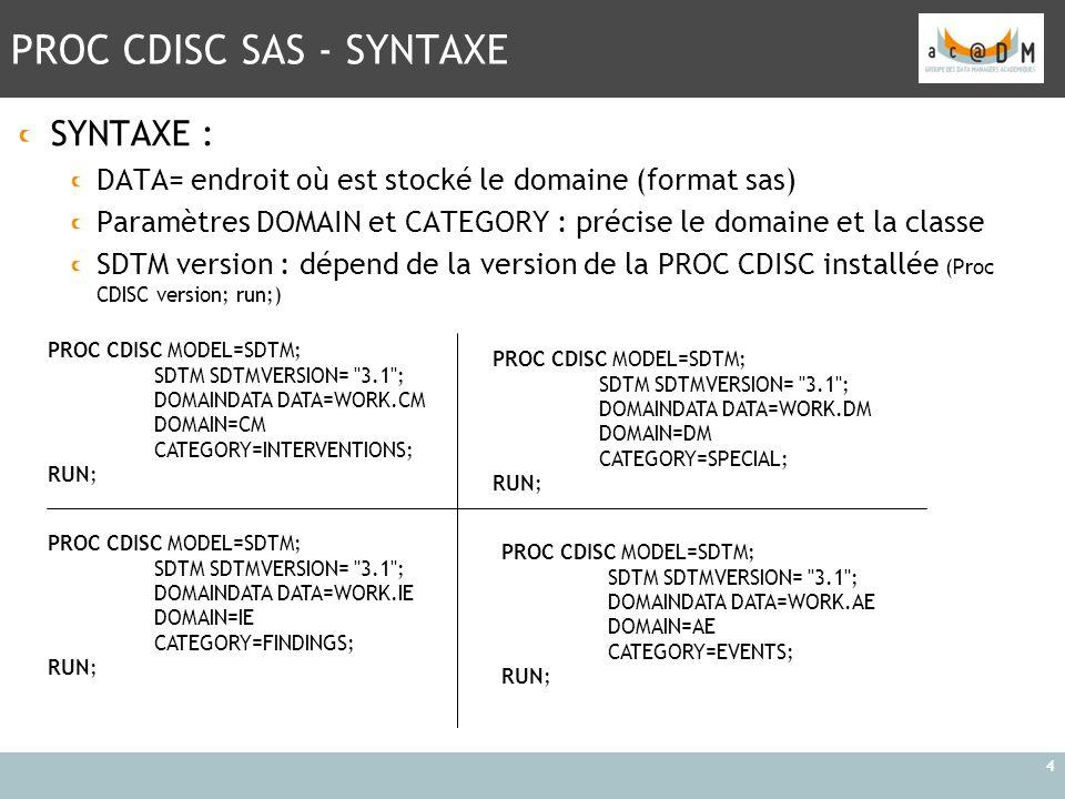 PROC CDISC SAS - SYNTAXE 4 SYNTAXE : DATA= endroit où est stocké le domaine (format sas) Paramètres DOMAIN et CATEGORY : précise le domaine et la clas
