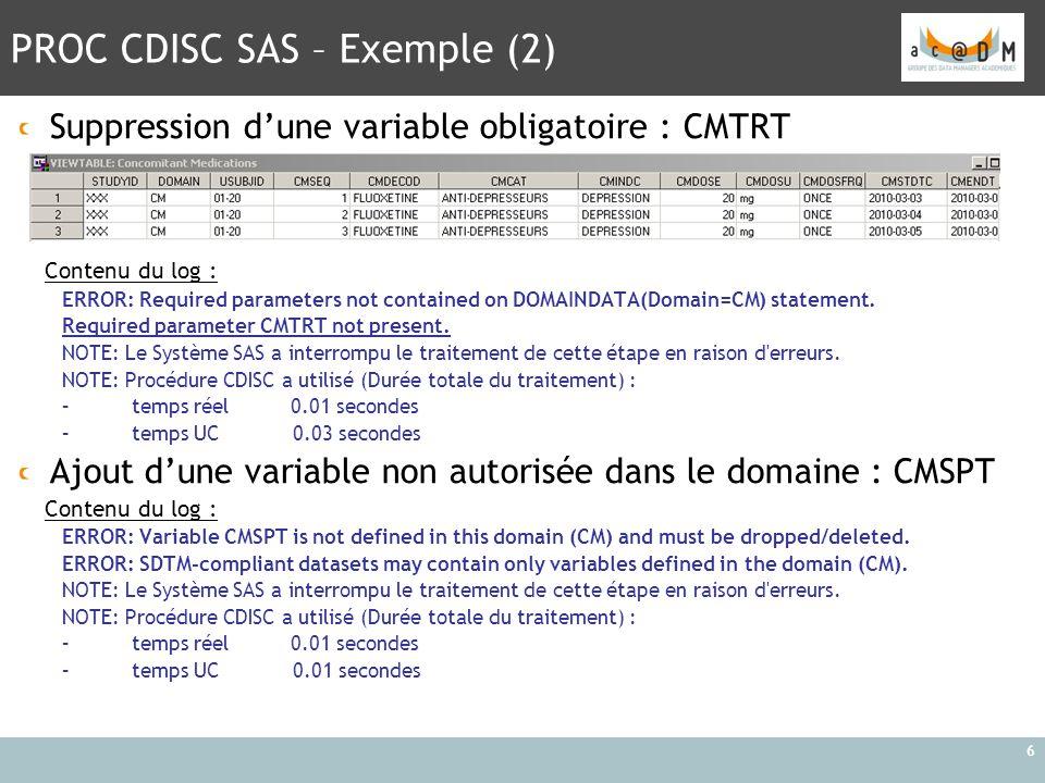 PROC CDISC SAS – Exemple (2) 6 Suppression d'une variable obligatoire : CMTRT Contenu du log : ERROR: Required parameters not contained on DOMAINDATA(