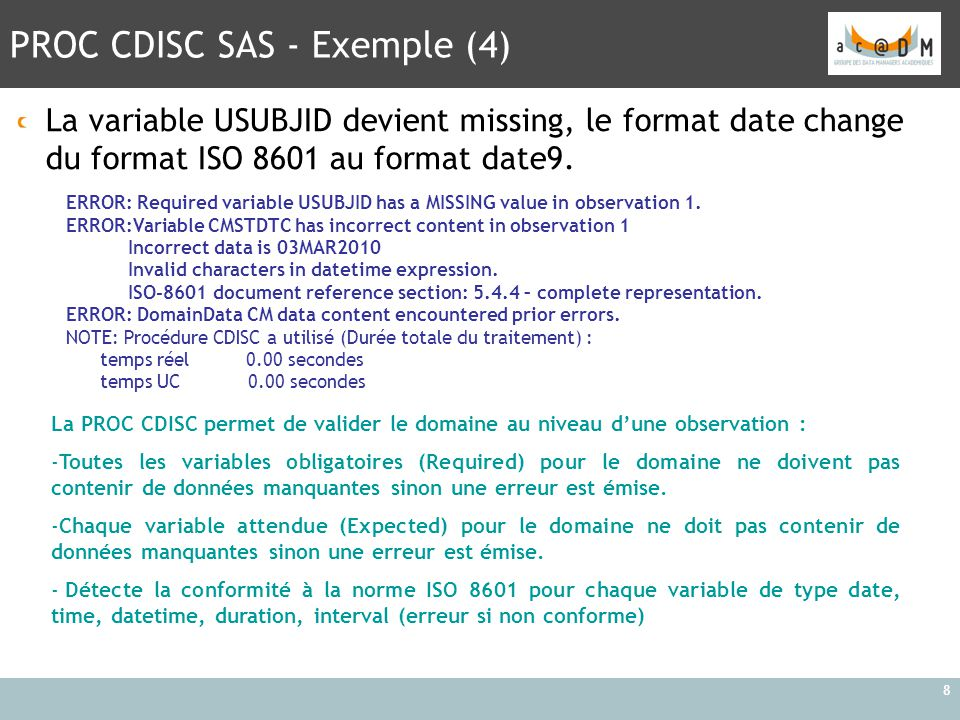 PROC CDISC SAS - Exemple (4) 8 La variable USUBJID devient missing, le format date change du format ISO 8601 au format date9. La PROC CDISC permet de
