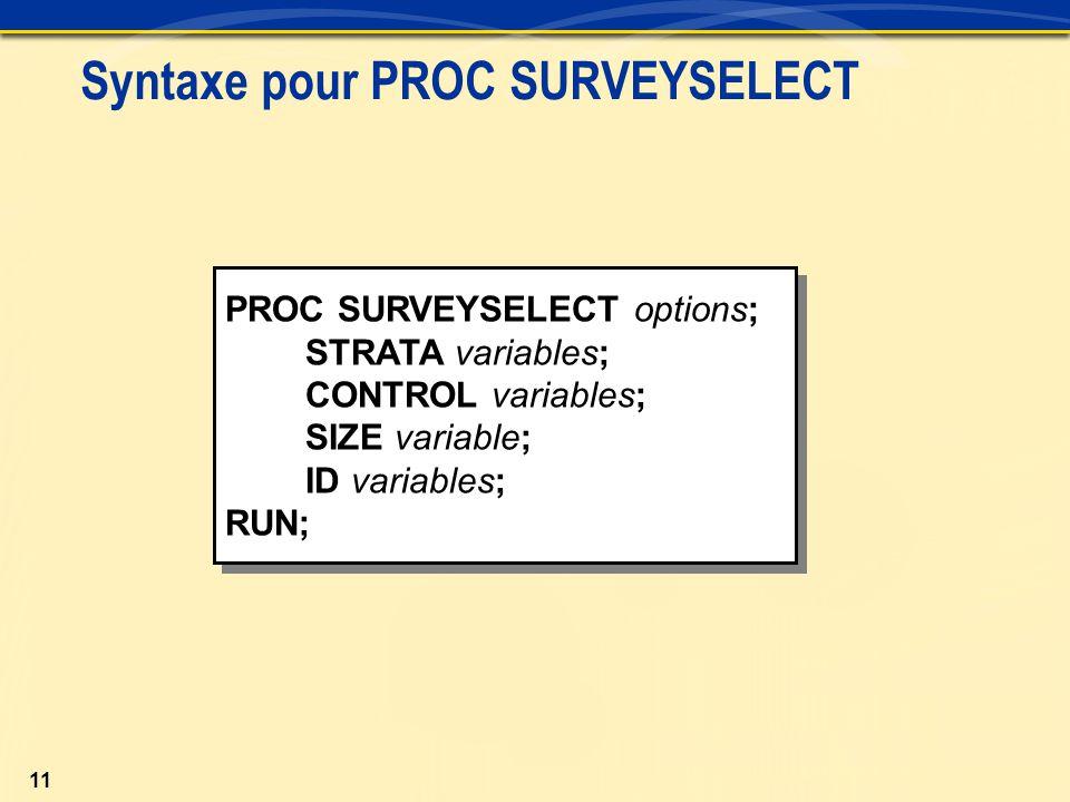 11 Syntaxe pour PROC SURVEYSELECT PROC SURVEYSELECT options; STRATA variables; CONTROL variables; SIZE variable; ID variables; RUN; PROC SURVEYSELECT options; STRATA variables; CONTROL variables; SIZE variable; ID variables; RUN;