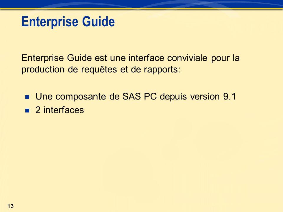 13 Enterprise Guide Enterprise Guide est une interface conviviale pour la production de requêtes et de rapports: Une composante de SAS PC depuis version 9.1 2 interfaces