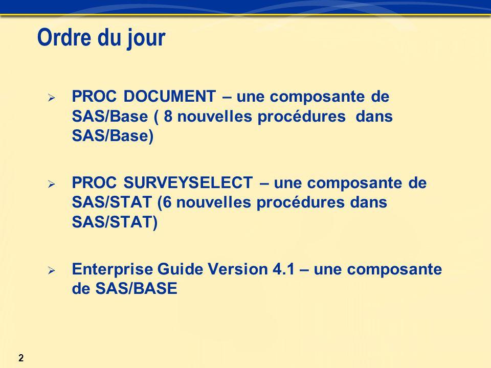 2 Ordre du jour  PROC DOCUMENT – une composante de SAS/Base ( 8 nouvelles procédures dans SAS/Base)  PROC SURVEYSELECT – une composante de SAS/STAT (6 nouvelles procédures dans SAS/STAT)  Enterprise Guide Version 4.1 – une composante de SAS/BASE