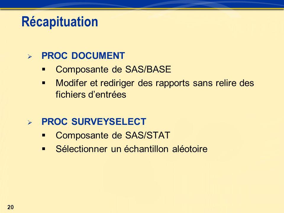 20 Récapituation  PROC DOCUMENT  Composante de SAS/BASE  Modifer et rediriger des rapports sans relire des fichiers d'entrées  PROC SURVEYSELECT  Composante de SAS/STAT  Sélectionner un échantillon aléotoire