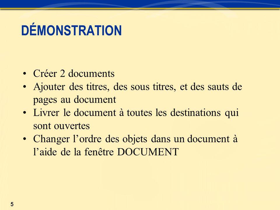 5 Créer 2 documents Ajouter des titres, des sous titres, et des sauts de pages au document Livrer le document à toutes les destinations qui sont ouvertes Changer l'ordre des objets dans un document à l'aide de la fenêtre DOCUMENT DÉMONSTRATION