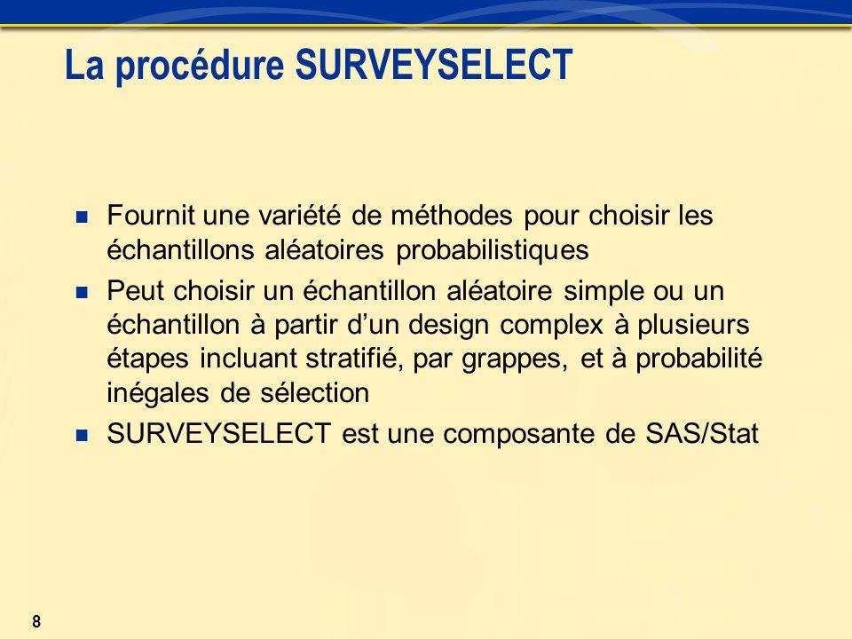 8 La procédure SURVEYSELECT Fournit une variété de méthodes pour choisir les échantillons aléatoires probabilistiques Peut choisir un échantillon aléatoire simple ou un échantillon à partir d'un design complex à plusieurs étapes incluant stratifié, par grappes, et à probabilité inégales de sélection SURVEYSELECT est une composante de SAS/Stat