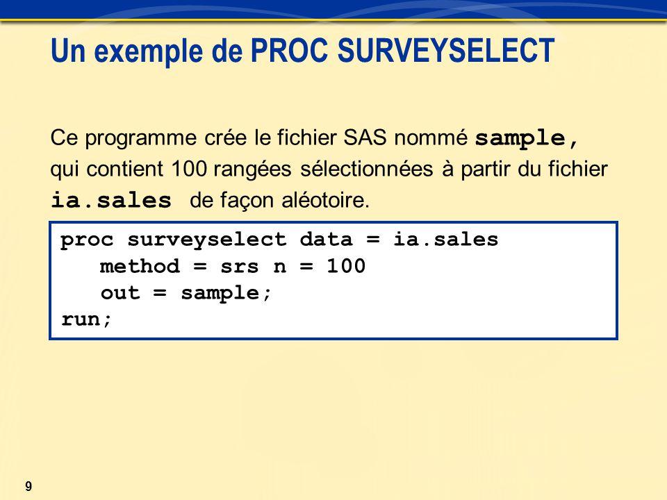 9 Un exemple de PROC SURVEYSELECT Ce programme crée le fichier SAS nommé sample, qui contient 100 rangées sélectionnées à partir du fichier ia.sales de façon aléotoire.