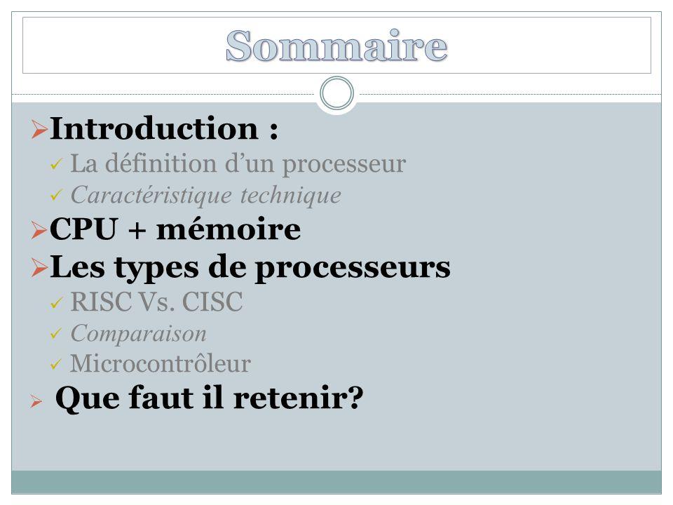  Introduction : La définition d'un processeur Caractéristique technique  CPU + mémoire  Les types de processeurs RISC Vs.