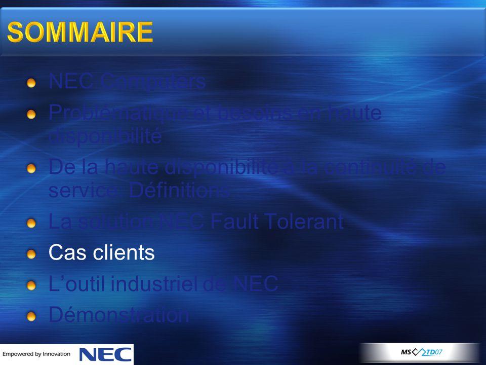 SOMMAIRE NEC Computers Problématique et besoins en haute disponibilité De la haute disponibilité à la continuité de service: Définitions La solution NEC Fault Tolerant Cas clients L'outil industriel de NEC Démonstration