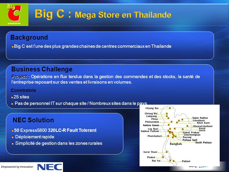 Big C : Mega Store en Thailande Background Big C est l'une des plus grandes chaines de centres commerciaux en Thailande Business Challenge Constraints 25 sites Pas de personnel IT sur chaque site / Nombreux sites dans le pays Project : Project : Opérations en flux tendus dans la gestion des commandes et des stocks, la santé de l'entreprise reposant sur des ventes et livraisons en volumes.