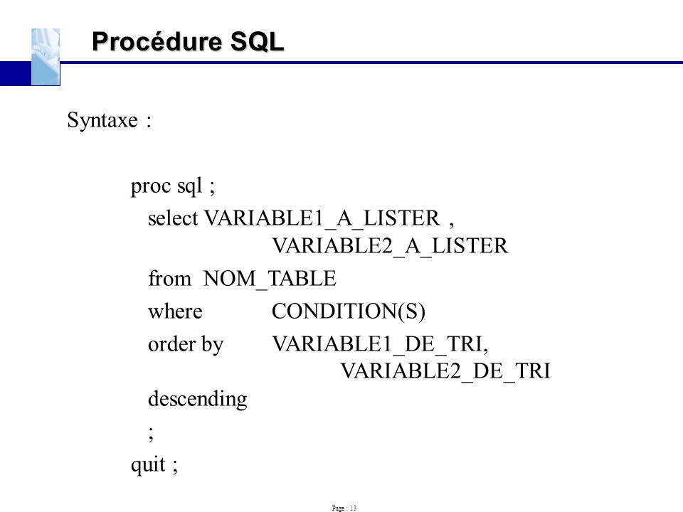 Page : 13 Procédure SQL Syntaxe : proc sql ; selectVARIABLE1_A_LISTER, VARIABLE2_A_LISTER fromNOM_TABLE whereCONDITION(S) order byVARIABLE1_DE_TRI, VA