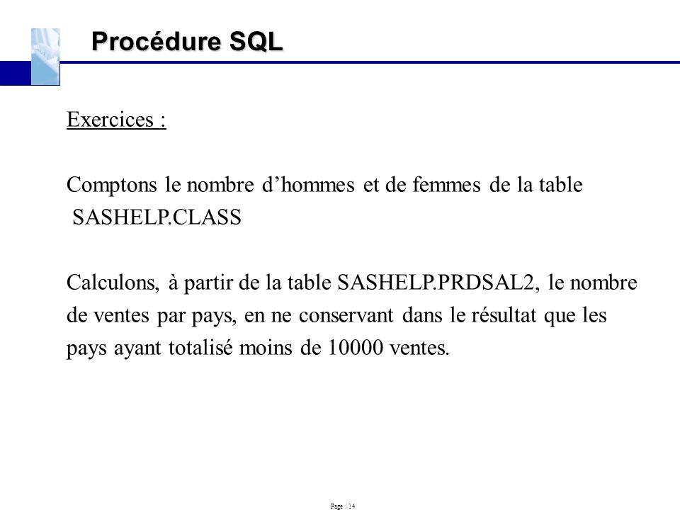 Page : 14 Procédure SQL Exercices : Comptons le nombre d'hommes et de femmes de la table SASHELP.CLASS Calculons, à partir de la table SASHELP.PRDSAL2